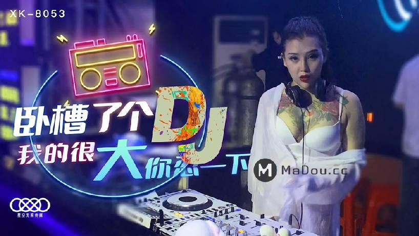 Swag sex china  Xingkong Infinite Media. XK-8053 Dj sexy xinh đẹp